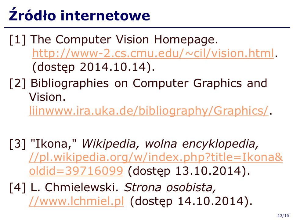 Źródło internetowe [1] The Computer Vision Homepage. http://www-2.cs.cmu.edu/~cil/vision.html. (dostęp 2014.10.14). http://www-2.cs.cmu.edu/~cil/visio