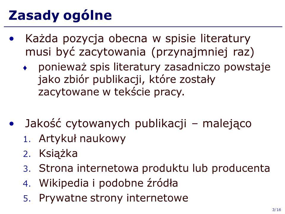 Zasady ogólne Każda pozycja obecna w spisie literatury musi być zacytowania (przynajmniej raz) ♦ ponieważ spis literatury zasadniczo powstaje jako zbi