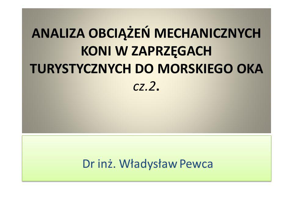 ANALIZA OBCIĄŻEŃ MECHANICZNYCH KONI W ZAPRZĘGACH TURYSTYCZNYCH DO MORSKIEGO OKA cz.2. Dr inż. Władysław Pewca
