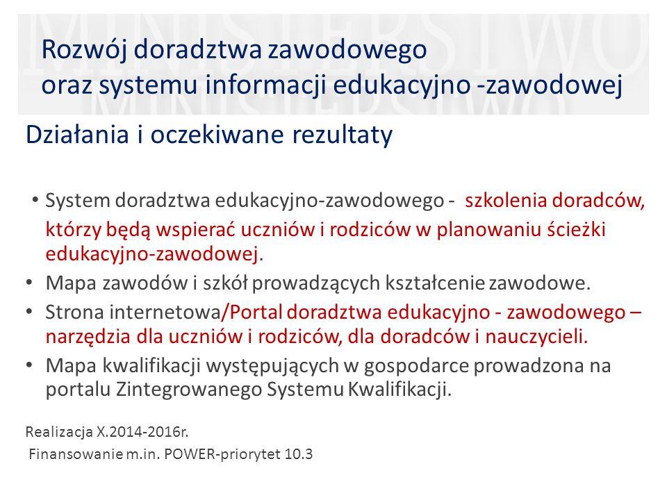 Rozwój doradztwa zawodowego oraz systemu informacji edukacyjno -zawodowej Działania i oczekiwane rezultaty System doradztwa edukacyjno-zawodowego - szkolenia doradców, którzy będą wspierać uczniów i rodziców w planowaniu ścieżki edukacyjno-zawodowej.