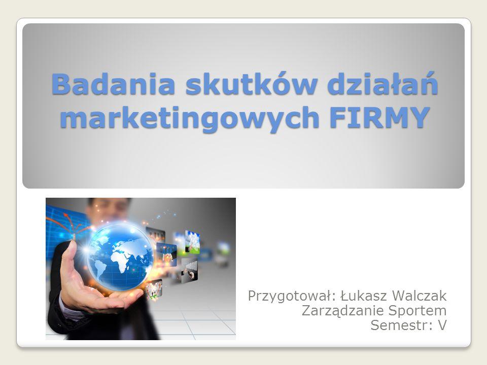 Badania skutków działań marketingowych FIRMY Przygotował: Łukasz Walczak Zarządzanie Sportem Semestr: V