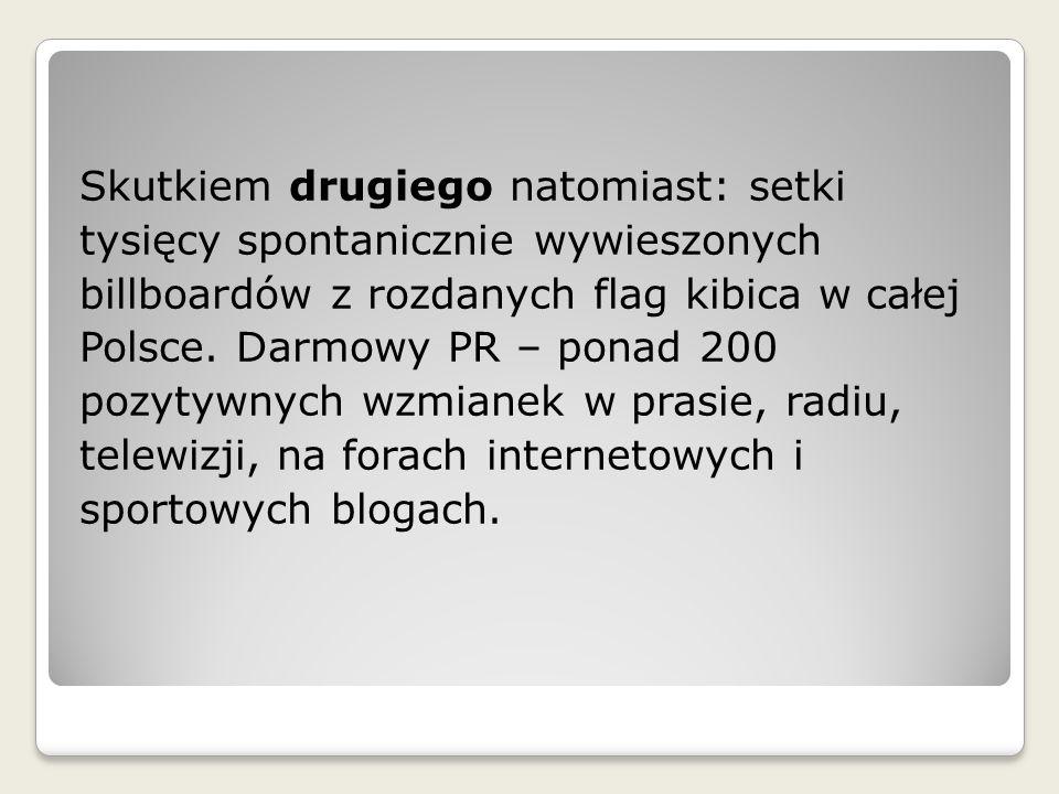 Skutkiem drugiego natomiast: setki tysięcy spontanicznie wywieszonych billboardów z rozdanych flag kibica w całej Polsce. Darmowy PR – ponad 200 pozyt