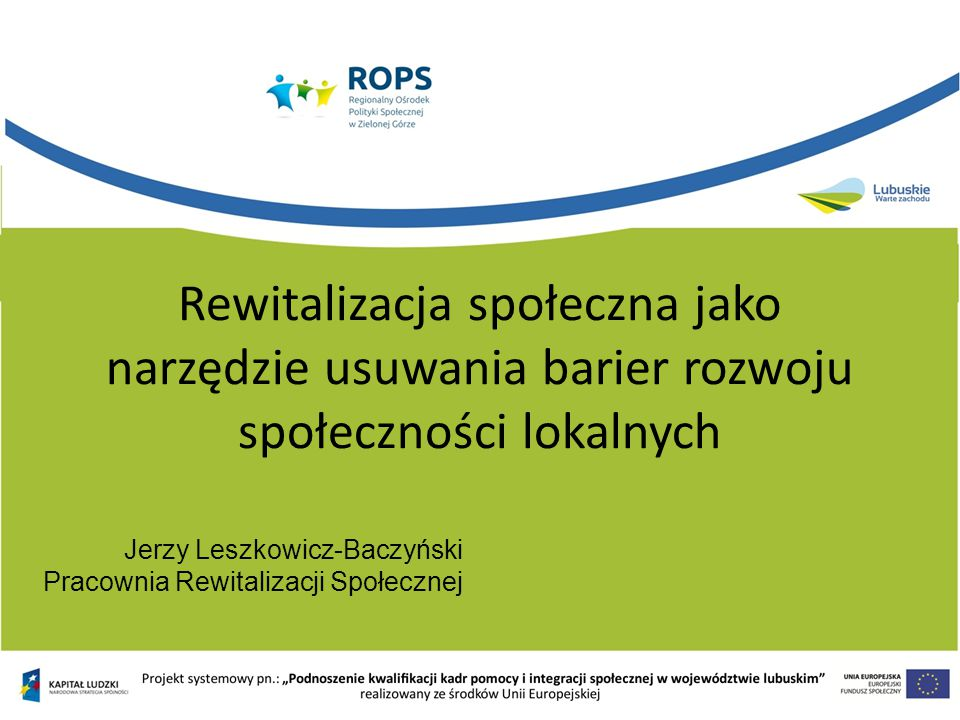 Rewitalizacja społeczna jako narzędzie usuwania barier rozwoju społeczności lokalnych Jerzy Leszkowicz-Baczyński Pracownia Rewitalizacji Społecznej