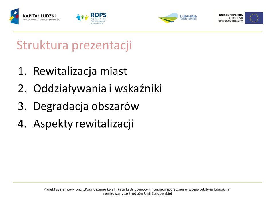 Struktura prezentacji 1.Rewitalizacja miast 2.Oddziaływania i wskaźniki 3.Degradacja obszarów 4.Aspekty rewitalizacji