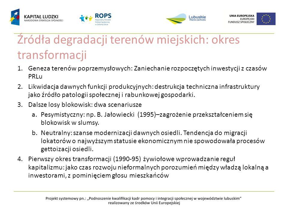 Źródła degradacji terenów miejskich: okres transformacji 1.Geneza terenów poprzemysłowych: Zaniechanie rozpoczętych inwestycji z czasów PRLu 2.Likwida