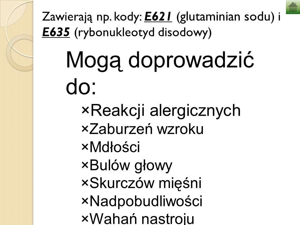 Zawierają np. kody: E621 ( glutaminian sodu ) i E635 (rybonukleotyd disodowy) Mogą doprowadzić do: ×Reakcji alergicznych ×Zaburzeń wzroku ×Mdłości ×Bu