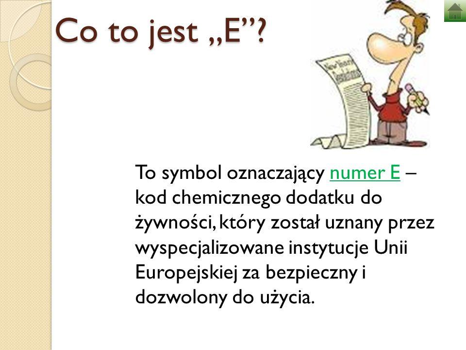 """Co to jest """"E""""? To symbol oznaczający numer E – kod chemicznego dodatku do żywności, który został uznany przez wyspecjalizowane instytucje Unii Europe"""