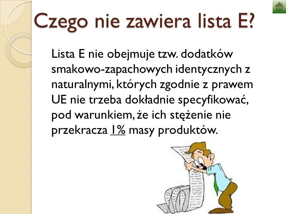 Czego nie zawiera lista E? Lista E nie obejmuje tzw. dodatków smakowo-zapachowych identycznych z naturalnymi, których zgodnie z prawem UE nie trzeba d