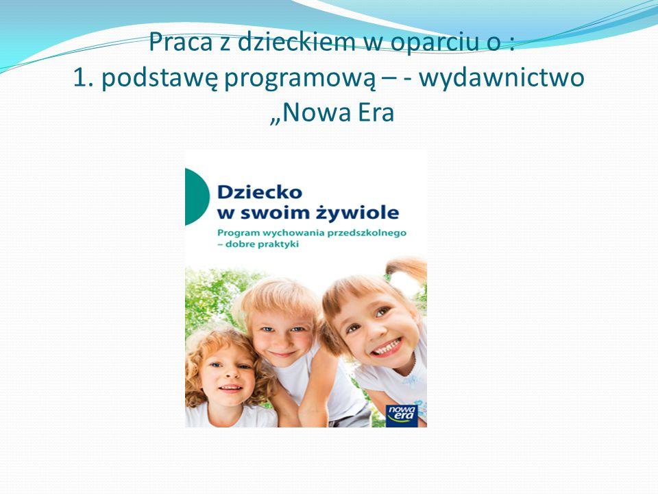 """Praca z dzieckiem w oparciu o : 1. podstawę programową – - wydawnictwo """"Nowa Era"""