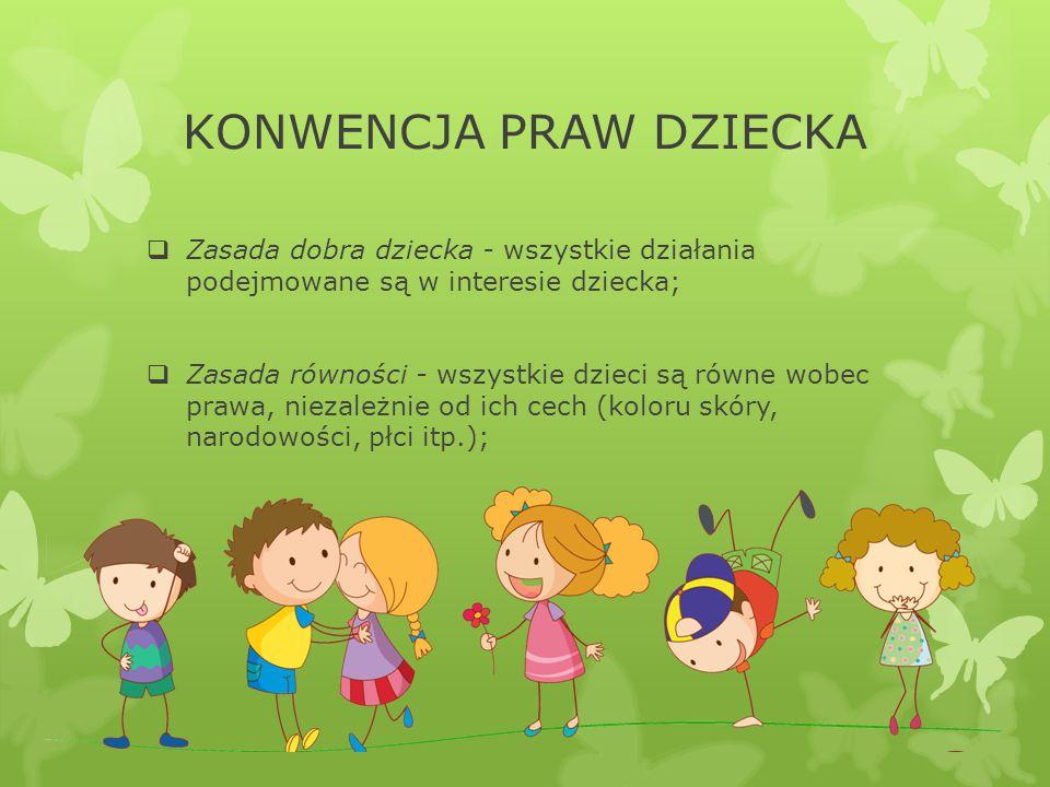 KONWENCJA PRAW DZIECKA  Zasada dobra dziecka - wszystkie działania podejmowane są w interesie dziecka;  Zasada równości - wszystkie dzieci są równe