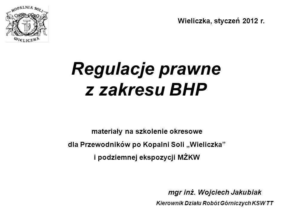 Regulacje prawne z zakresu BHP mgr inż. Wojciech Jakubiak Kierownik Działu Robót Górniczych KSW TT Wieliczka, styczeń 2012 r. materiały na szkolenie o
