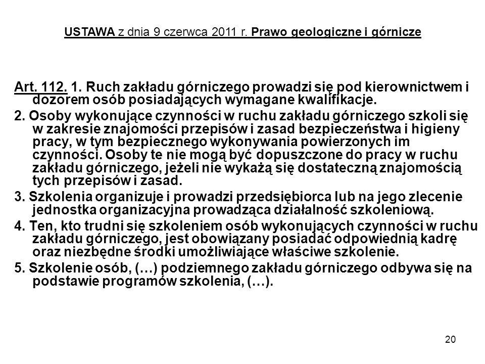20 Art. 112. 1. Ruch zakładu górniczego prowadzi się pod kierownictwem i dozorem osób posiadających wymagane kwalifikacje. 2. Osoby wykonujące czynnoś
