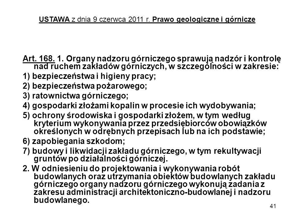 41 Art. 168. 1. Organy nadzoru górniczego sprawują nadzór i kontrolę nad ruchem zakładów górniczych, w szczególności w zakresie: 1) bezpieczeństwa i h