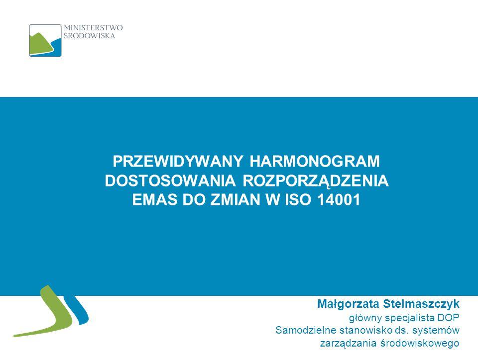 PRZEWIDYWANY HARMONOGRAM DOSTOSOWANIA ROZPORZĄDZENIA EMAS DO ZMIAN W ISO 14001 Małgorzata Stelmaszczyk główny specjalista DOP Samodzielne stanowisko d