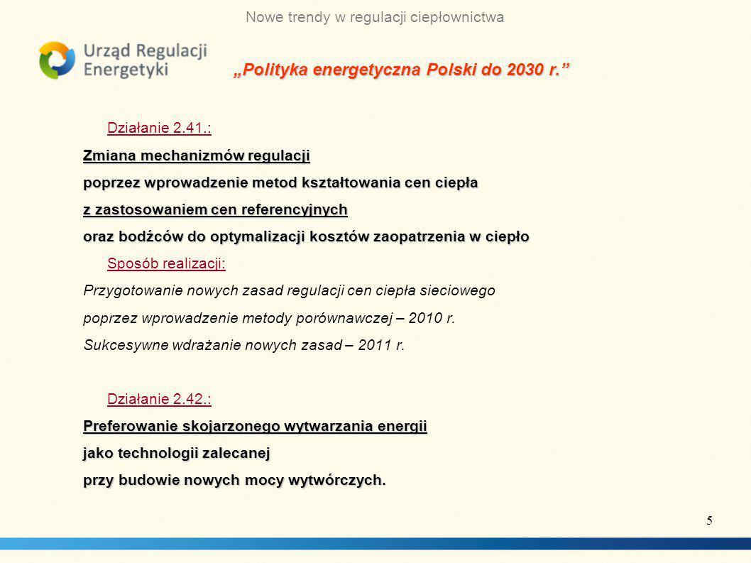 """Nowe trendy w regulacji ciepłownictwa """"Polityka energetyczna Polski do 2030 r. Działanie 2.41.: Zmiana mechanizmów regulacji poprzez wprowadzenie metod kształtowania cen ciepła z zastosowaniem cen referencyjnych oraz bodźców do optymalizacji kosztów zaopatrzenia w ciepło Sposób realizacji: Przygotowanie nowych zasad regulacji cen ciepła sieciowego poprzez wprowadzenie metody porównawczej – 2010 r."""