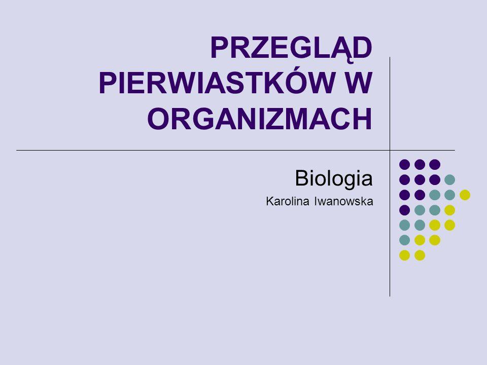 PRZEGLĄD PIERWIASTKÓW W ORGANIZMACH Biologia Karolina Iwanowska