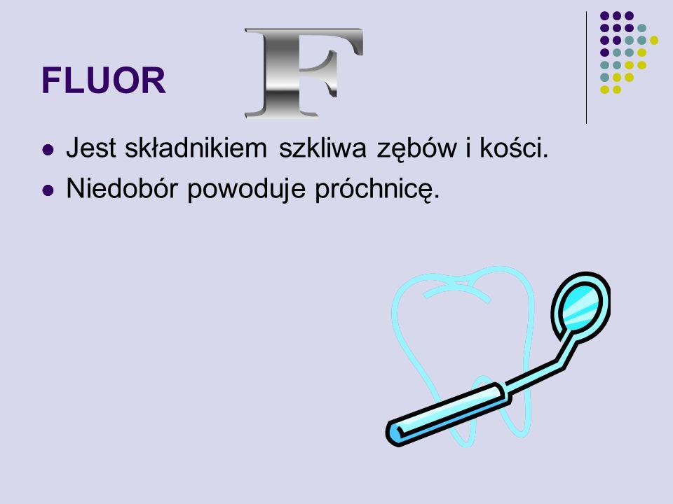 FLUOR Jest składnikiem szkliwa zębów i kości. Niedobór powoduje próchnicę.