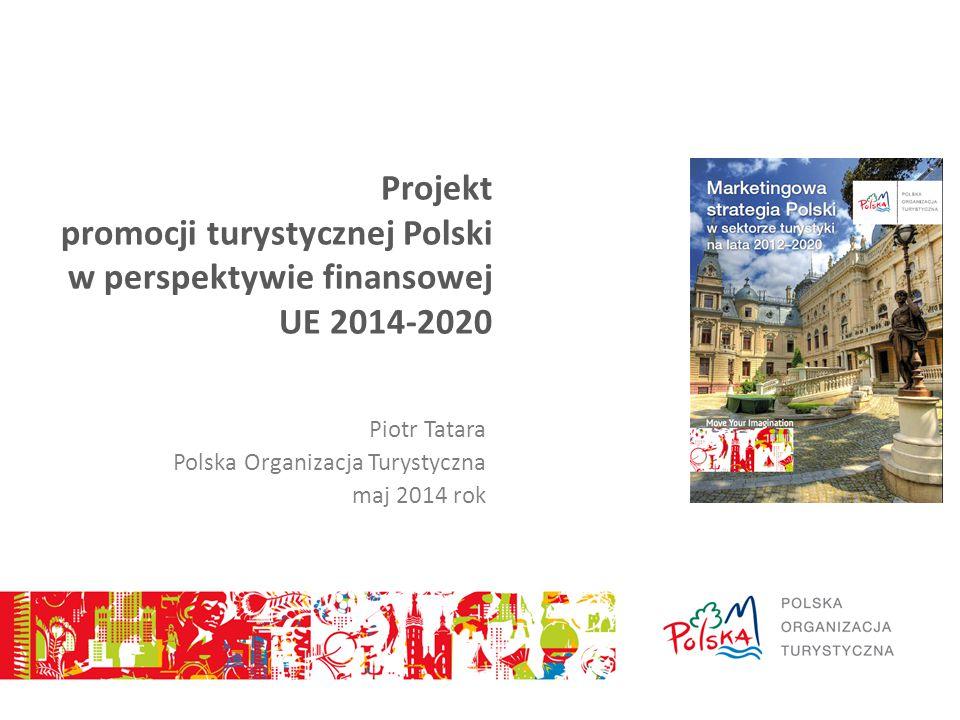 Projekt promocji turystycznej Polski w perspektywie finansowej UE 2014-2020 Piotr Tatara Polska Organizacja Turystyczna maj 2014 rok