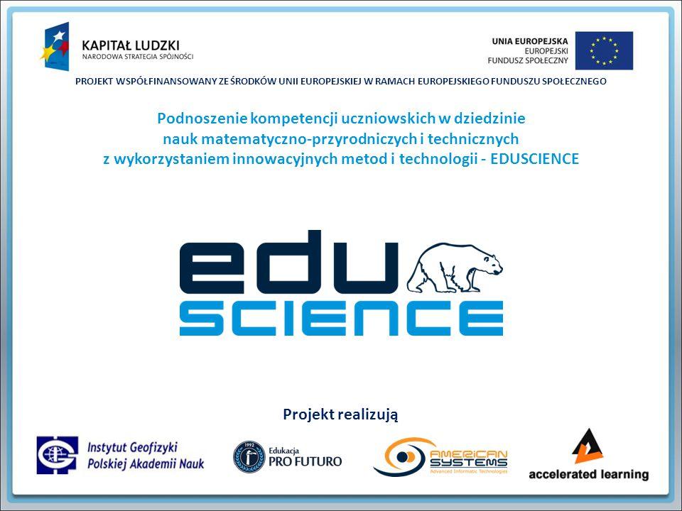 PROJEKT WSPÓŁFINANSOWANY ZE ŚRODKÓW UNII EUROPEJSKIEJ W RAMACH EUROPEJSKIEGO FUNDUSZU SPOŁECZNEGO Podnoszenie kompetencji uczniowskich w dziedzinie nauk matematyczno-przyrodniczych i technicznych z wykorzystaniem innowacyjnych metod i technologii - EDUSCIENCE Projekt realizują