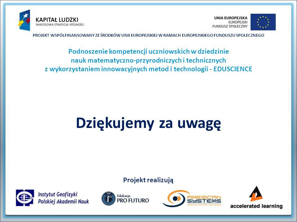 PROJEKT WSPÓŁFINANSOWANY ZE ŚRODKÓW UNII EUROPEJSKIEJ W RAMACH EUROPEJSKIEGO FUNDUSZU SPOŁECZNEGO Podnoszenie kompetencji uczniowskich w dziedzinie nauk matematyczno-przyrodniczych i technicznych z wykorzystaniem innowacyjnych metod i technologii - EDUSCIENCE Projekt realizują Dziękujemy za uwagę