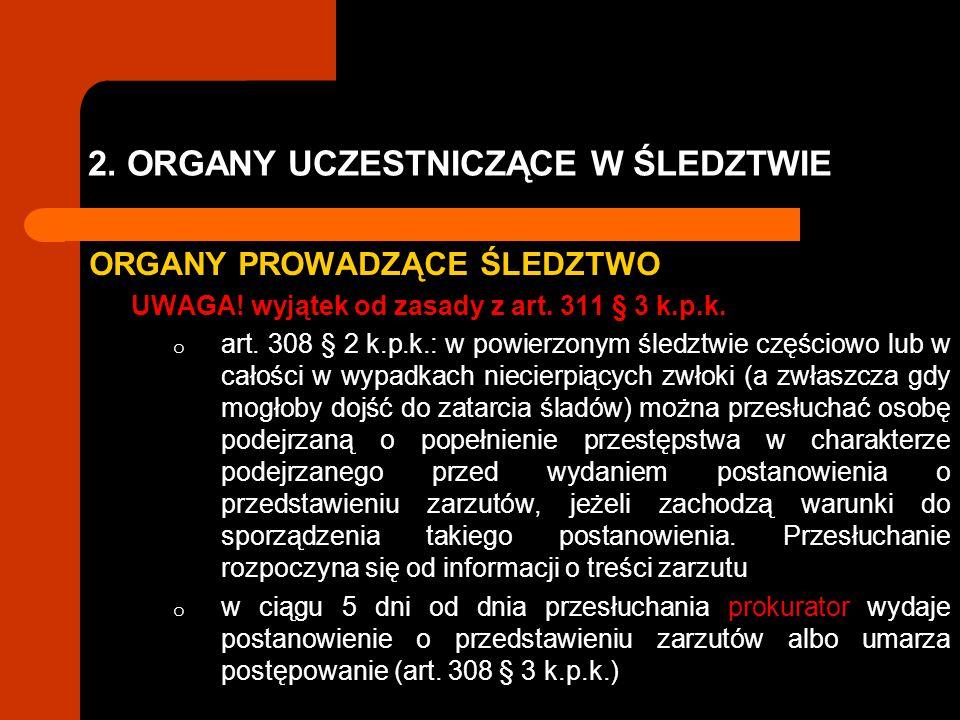 2. ORGANY UCZESTNICZĄCE W ŚLEDZTWIE ORGANY PROWADZĄCE ŚLEDZTWO UWAGA! wyjątek od zasady z art. 311 § 3 k.p.k. o art. 308 § 2 k.p.k.: w powierzonym śle