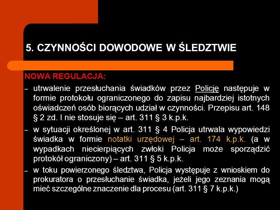 5. CZYNNOŚCI DOWODOWE W ŚLEDZTWIE NOWA REGULACJA: – utrwalenie przesłuchania świadków przez Policję następuje w formie protokołu ograniczonego do zapi