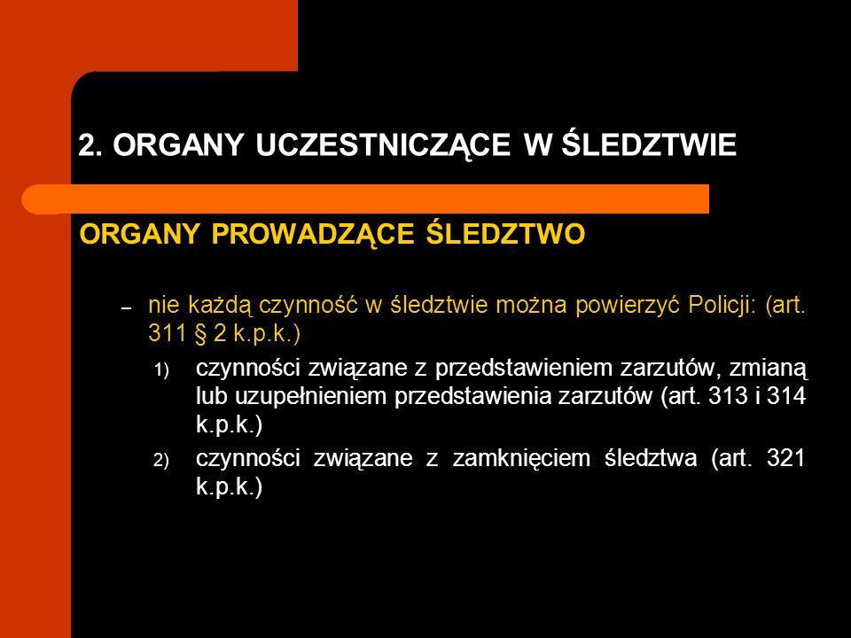 2. ORGANY UCZESTNICZĄCE W ŚLEDZTWIE ORGANY PROWADZĄCE ŚLEDZTWO – nie każdą czynność w śledztwie można powierzyć Policji: (art. 311 § 2 k.p.k.) 1) czyn