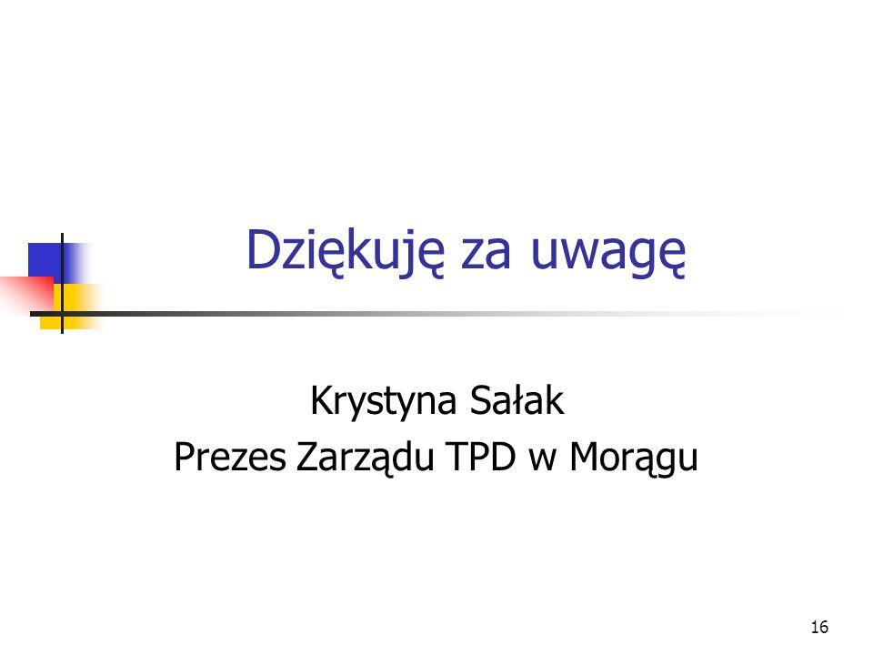 Dziękuję za uwagę Krystyna Sałak Prezes Zarządu TPD w Morągu 16
