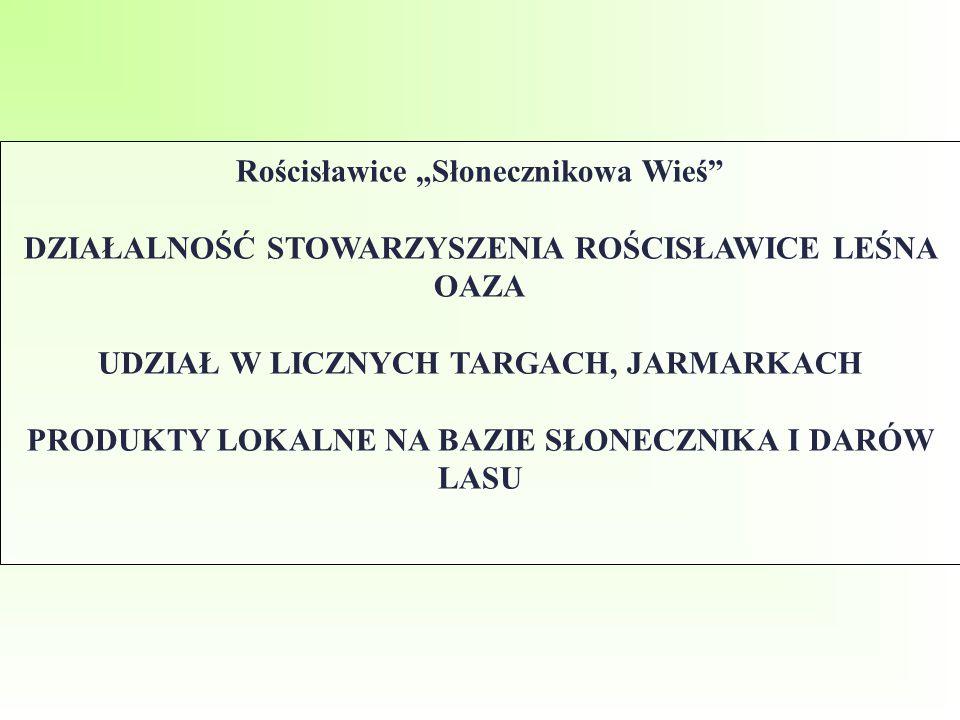 """Rościsławice """"Słonecznikowa Wieś"""" DZIAŁALNOŚĆ STOWARZYSZENIA ROŚCISŁAWICE LEŚNA OAZA UDZIAŁ W LICZNYCH TARGACH, JARMARKACH PRODUKTY LOKALNE NA BAZIE S"""