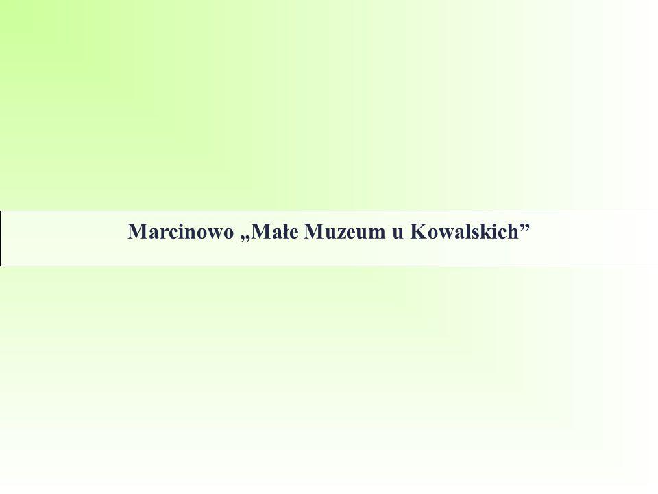"""Marcinowo """"Małe Muzeum u Kowalskich"""""""