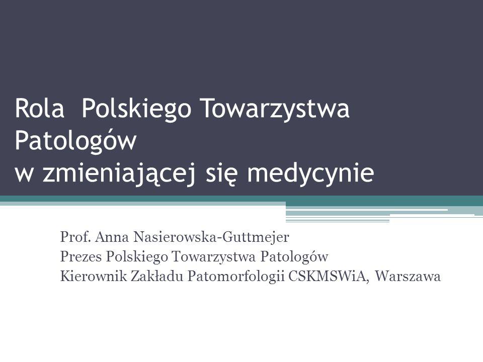Rola Polskiego Towarzystwa Patologów w zmieniającej się medycynie Prof. Anna Nasierowska-Guttmejer Prezes Polskiego Towarzystwa Patologów Kierownik Za