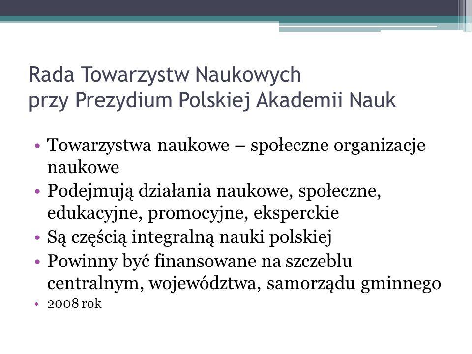 Rada Towarzystw Naukowych przy Prezydium Polskiej Akademii Nauk Towarzystwa naukowe – społeczne organizacje naukowe Podejmują działania naukowe, społe