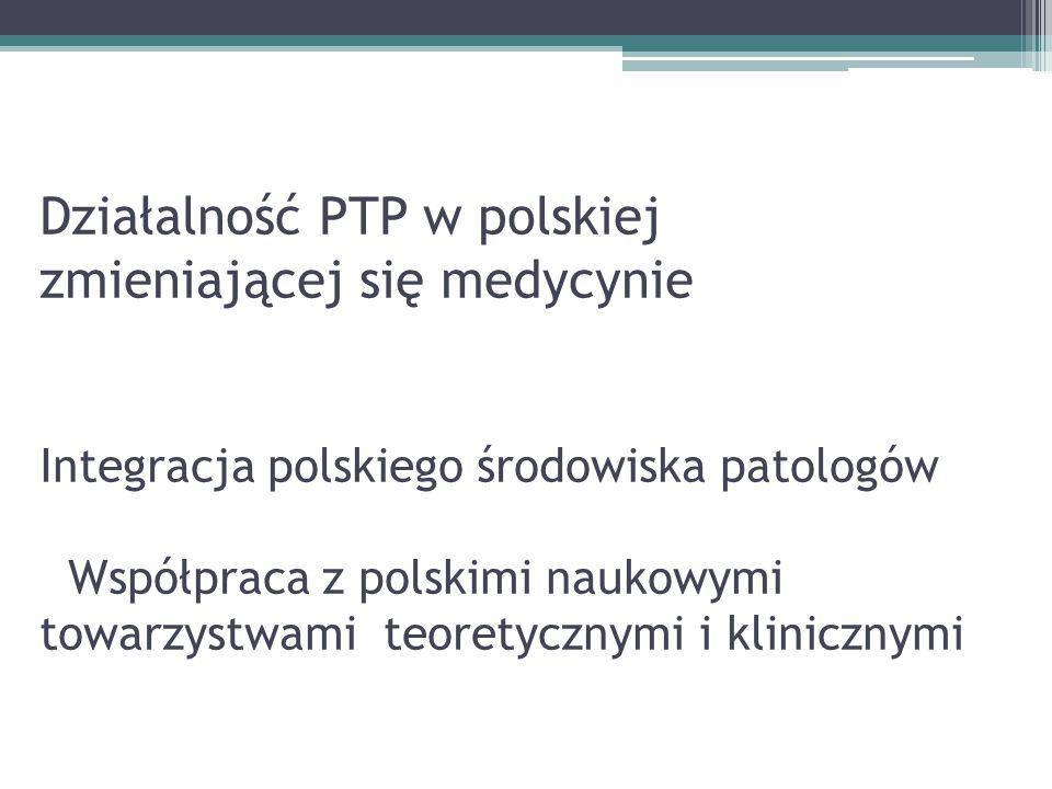 Działalność PTP w polskiej zmieniającej się medycynie Integracja polskiego środowiska patologów Współpraca z polskimi naukowymi towarzystwami teoretyc