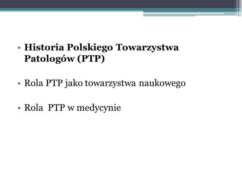 Historia Polskiego Towarzystwa Patologów (PTP) Rola PTP jako towarzystwa naukowego Rola PTP w medycynie