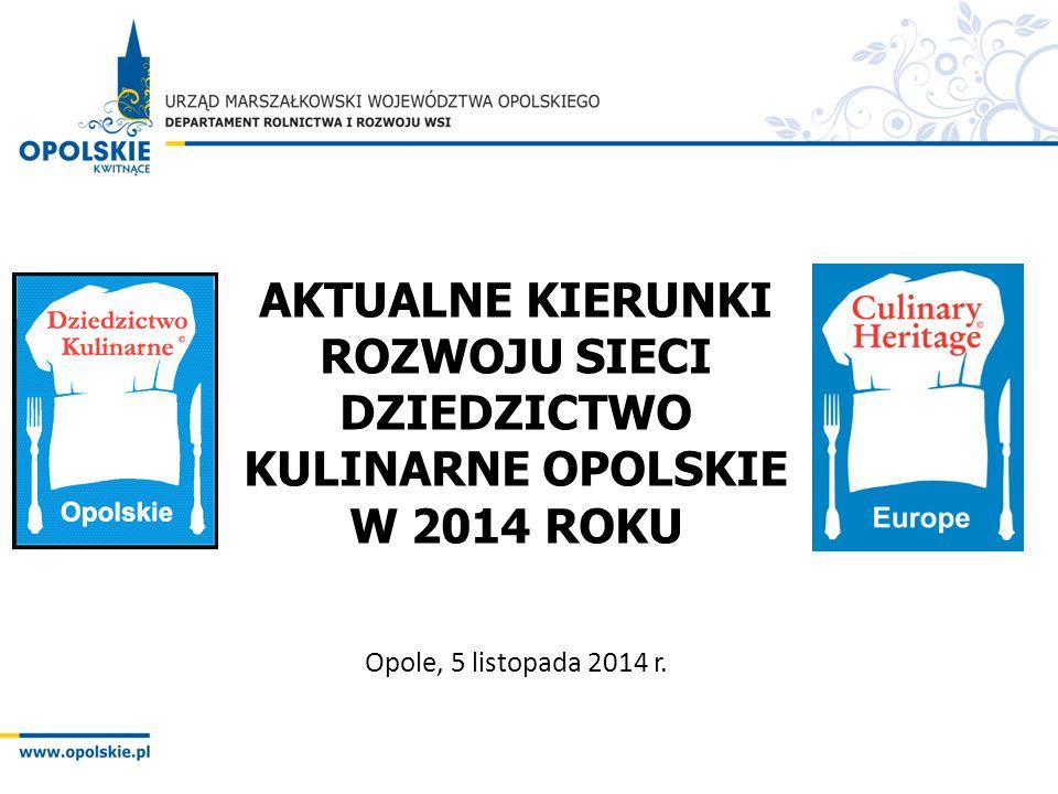 AKTUALNE KIERUNKI ROZWOJU SIECI DZIEDZICTWO KULINARNE OPOLSKIE W 2014 ROKU Opole, 5 listopada 2014 r.
