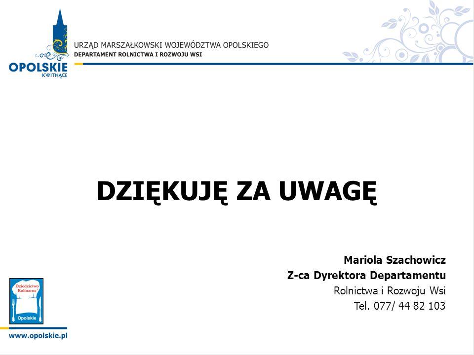 DZIĘKUJĘ ZA UWAGĘ Mariola Szachowicz Z-ca Dyrektora Departamentu Rolnictwa i Rozwoju Wsi Tel. 077/ 44 82 103