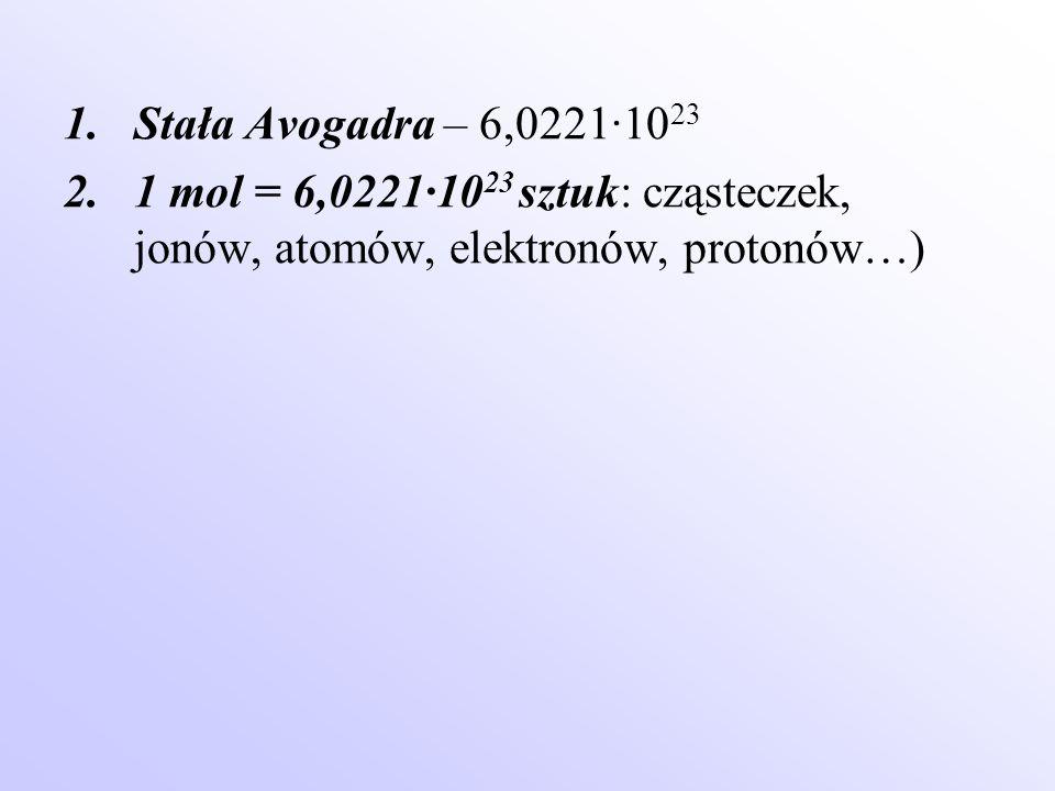 1.Stała Avogadra – 6,0221·10 23 2.1 mol = 6,0221·10 23 sztuk: cząsteczek, jonów, atomów, elektronów, protonów…)