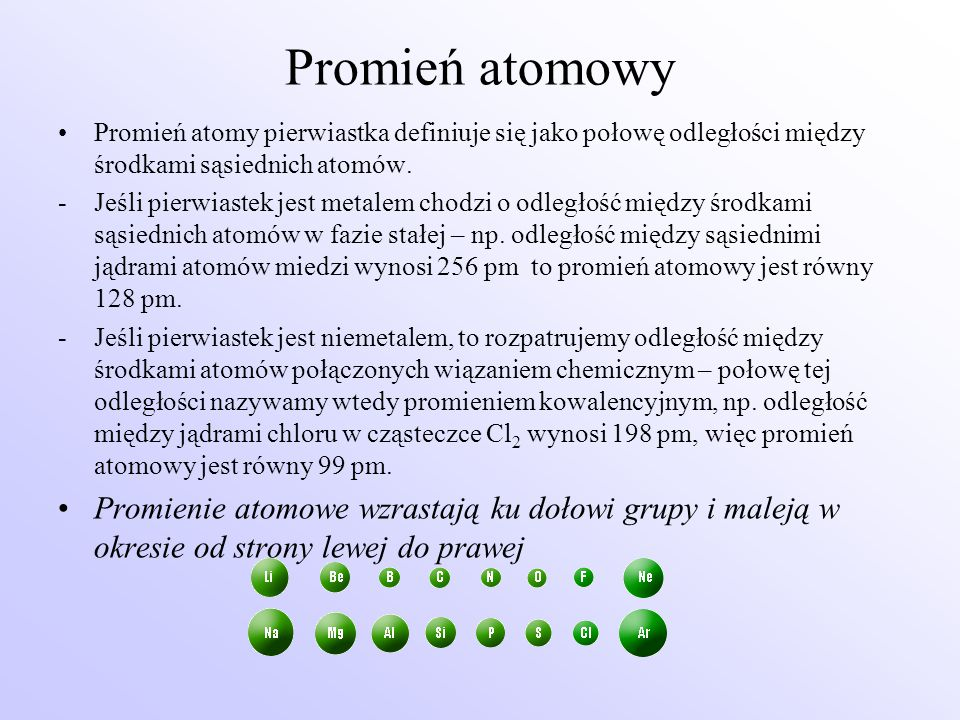 Promień atomowy Promień atomy pierwiastka definiuje się jako połowę odległości między środkami sąsiednich atomów. -Jeśli pierwiastek jest metalem chod