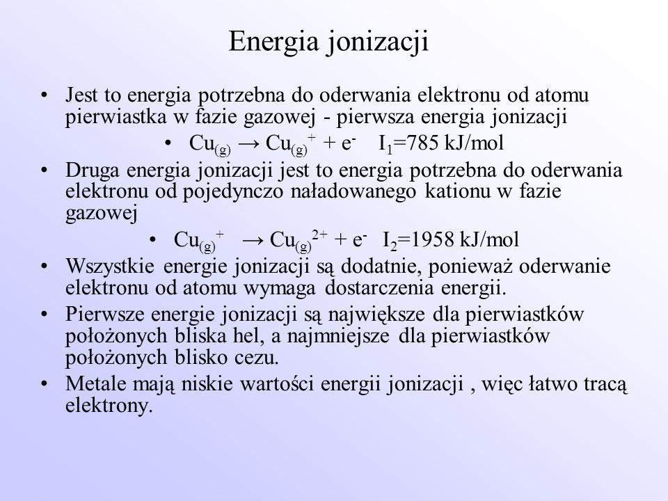 Energia jonizacji Jest to energia potrzebna do oderwania elektronu od atomu pierwiastka w fazie gazowej - pierwsza energia jonizacji Cu (g) → Cu (g) +