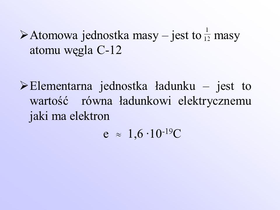  Atomowa jednostka masy – jest to masy atomu węgla C-12  Elementarna jednostka ładunku – jest to wartość równa ładunkowi elektrycznemu jaki ma elekt