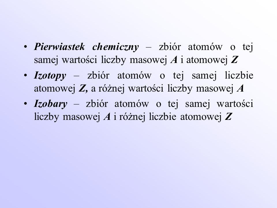 Pierwiastek chemiczny – zbiór atomów o tej samej wartości liczby masowej A i atomowej Z Izotopy – zbiór atomów o tej samej liczbie atomowej Z, a różne