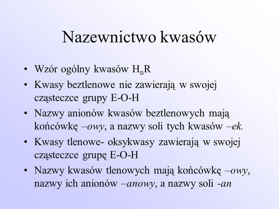 Nazewnictwo kwasów Wzór ogólny kwasów H n R Kwasy beztlenowe nie zawierają w swojej cząsteczce grupy E-O-H Nazwy anionów kwasów beztlenowych mają końc
