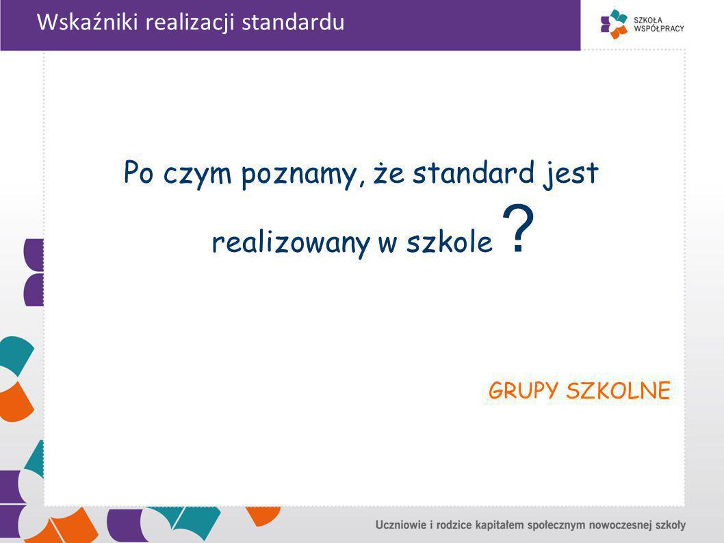 Wskaźniki realizacji standardu Po czym poznamy, że standard jest realizowany w szkole .