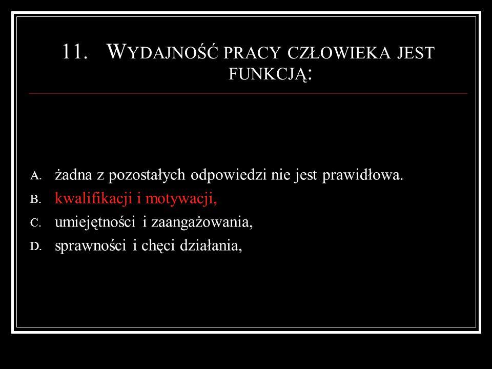 11.W YDAJNOŚĆ PRACY CZŁOWIEKA JEST FUNKCJĄ : A. żadna z pozostałych odpowiedzi nie jest prawidłowa.