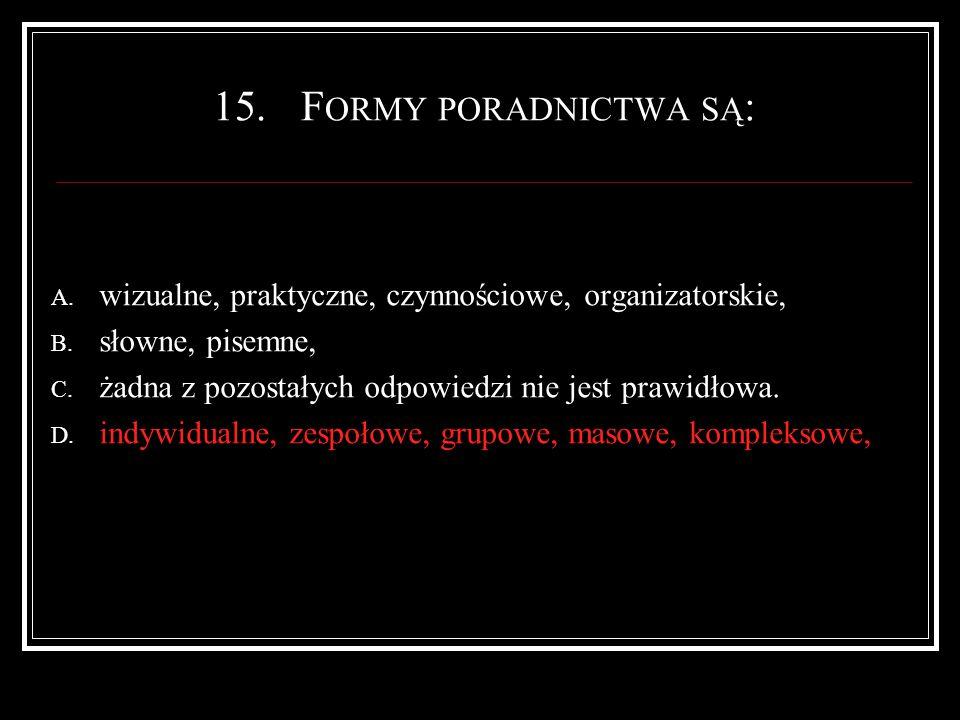 15.F ORMY PORADNICTWA SĄ : A. wizualne, praktyczne, czynnościowe, organizatorskie, B.