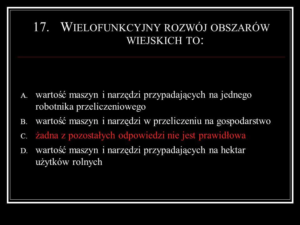 17.W IELOFUNKCYJNY ROZWÓJ OBSZARÓW WIEJSKICH TO : A.
