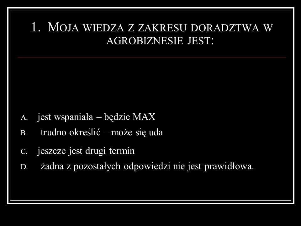 1.M OJA WIEDZA Z ZAKRESU DORADZTWA W AGROBIZNESIE JEST : A.