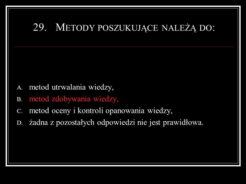 29.M ETODY POSZUKUJĄCE NALEŻĄ DO : A. metod utrwalania wiedzy, B.