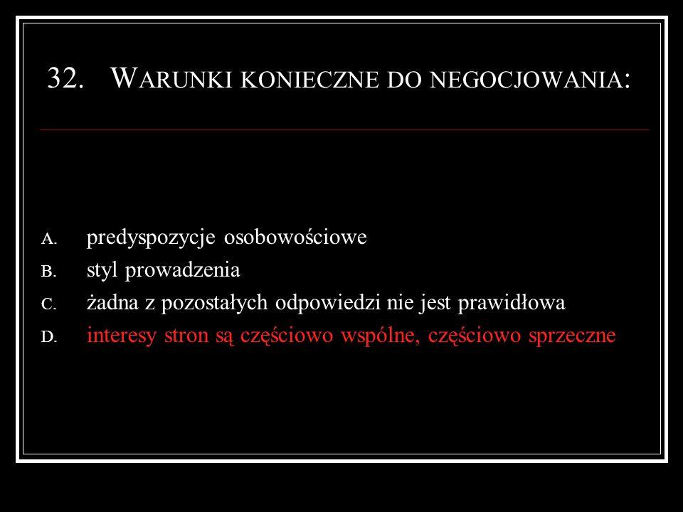 32.W ARUNKI KONIECZNE DO NEGOCJOWANIA : A. predyspozycje osobowościowe B.