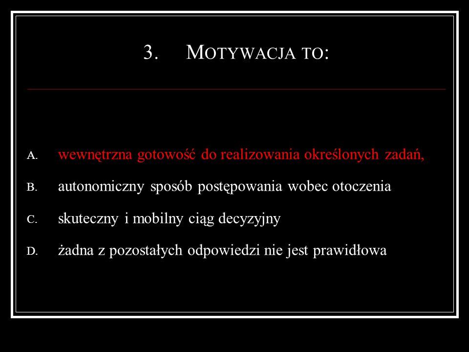 3.M OTYWACJA TO : A. wewnętrzna gotowość do realizowania określonych zadań, B.